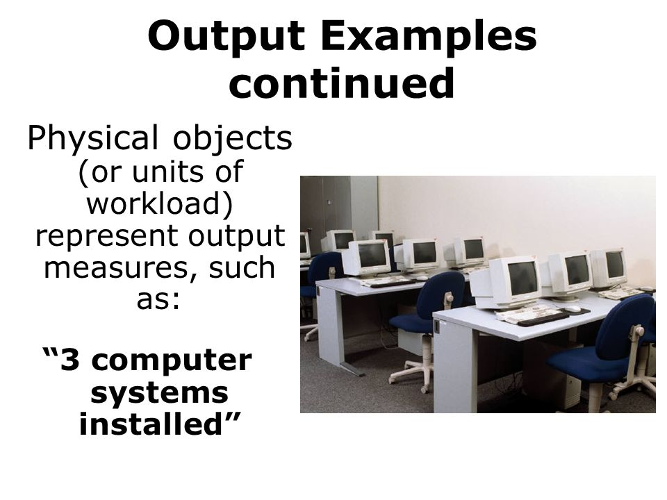 Output Examples continued Physical objects (or units of workload) represent output measures, such as: 3 computer systems installed