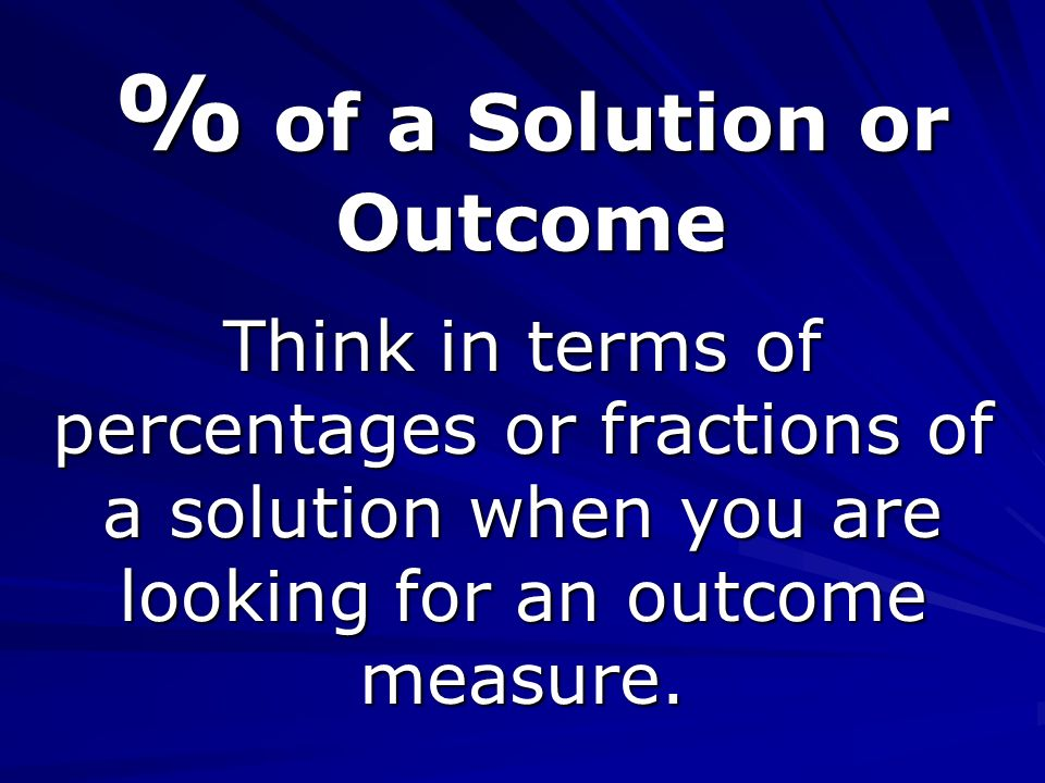 % of a Solution or Outcome Think in terms of percentages or fractions of a solution when you are looking for an outcome measure.