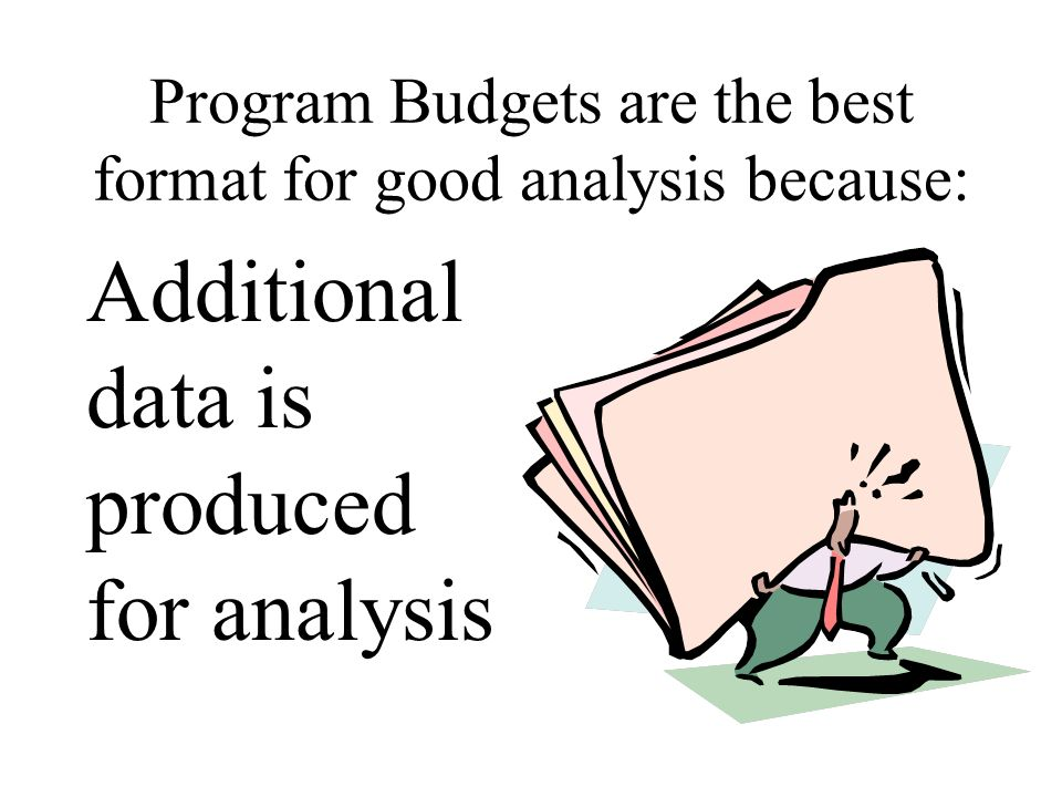 Program Budgets are the best format for good analysis because: Additional data is produced for analysis