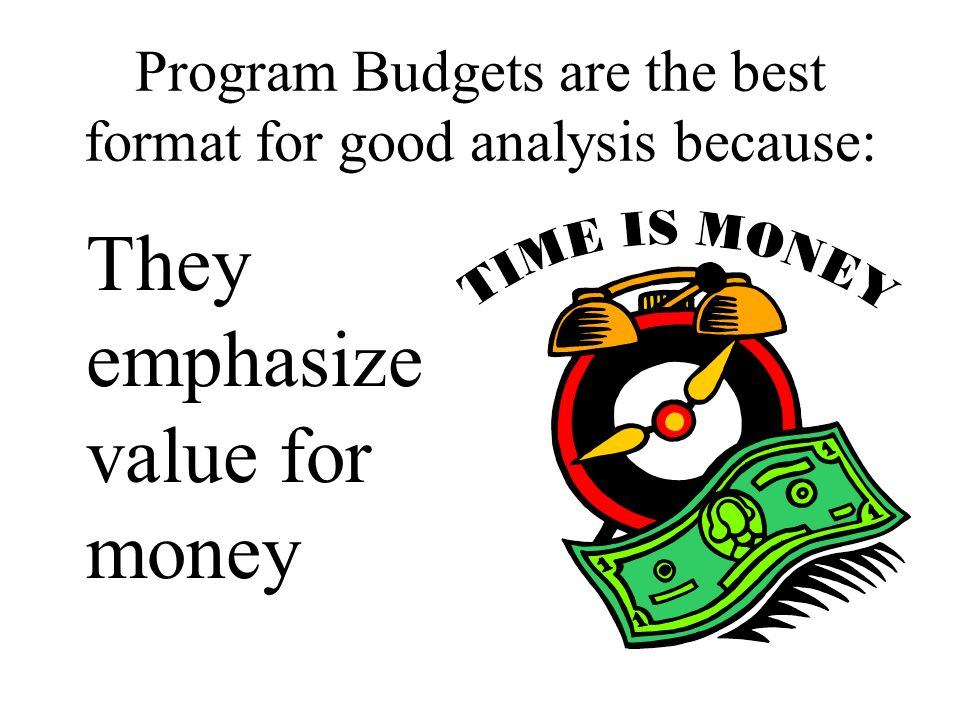 Program Budgets are the best format for good analysis because: They emphasize value for money