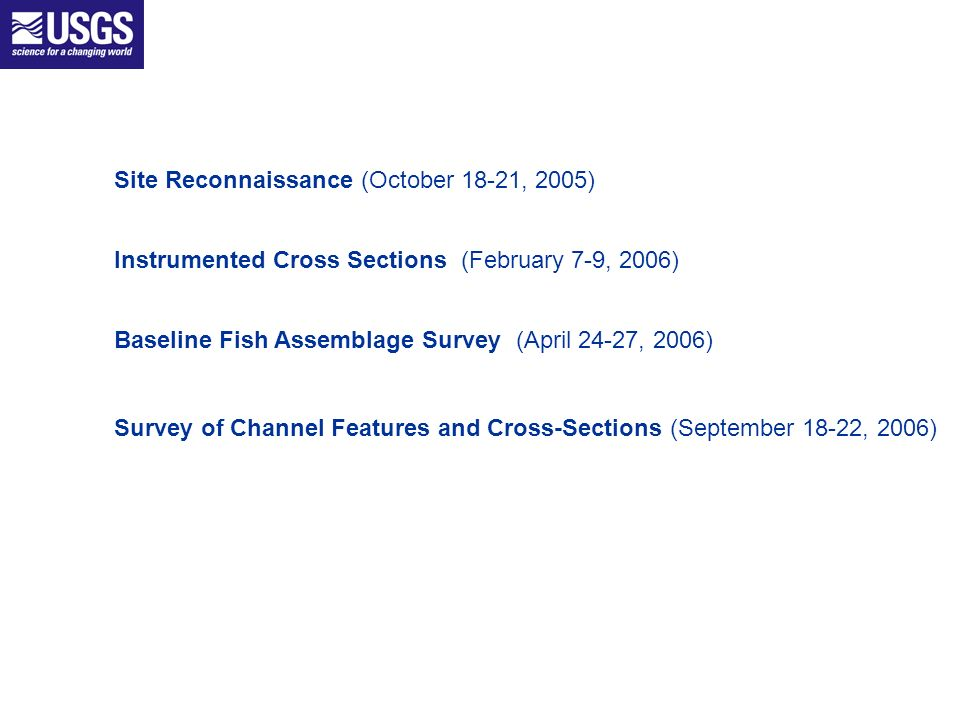 Site Reconnaissance (October 18-21, 2005) Instrumented Cross Sections (February 7-9, 2006) Baseline Fish Assemblage Survey (April 24-27, 2006) Survey of Channel Features and Cross-Sections (September 18-22, 2006)