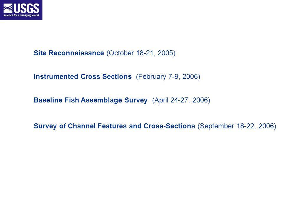 Site Reconnaissance (October 18-21, 2005) Instrumented Cross Sections (February 7-9, 2006) Baseline Fish Assemblage Survey (April 24-27, 2006) Survey