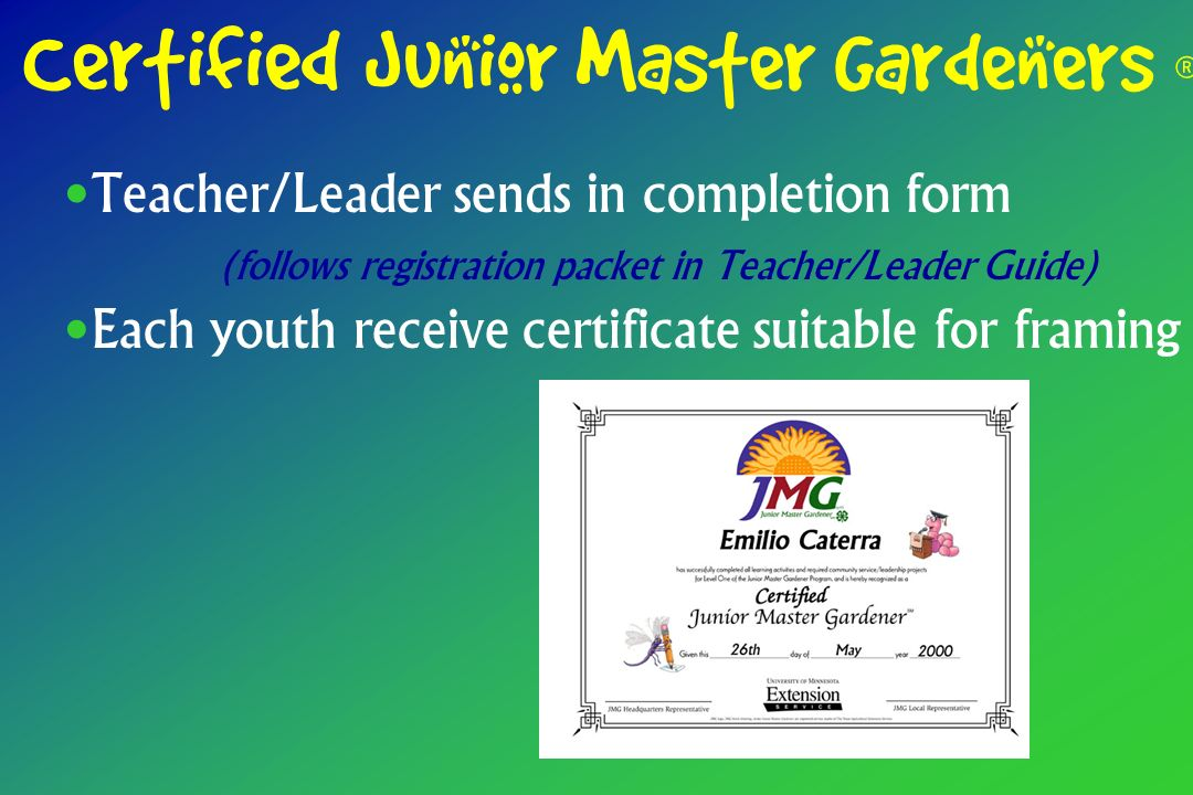 Teacher/Leader sends in completion form (follows registration packet in Teacher/Leader Guide) Each youth receive certificate suitable for framing Certified Junior Master Gardeners ®