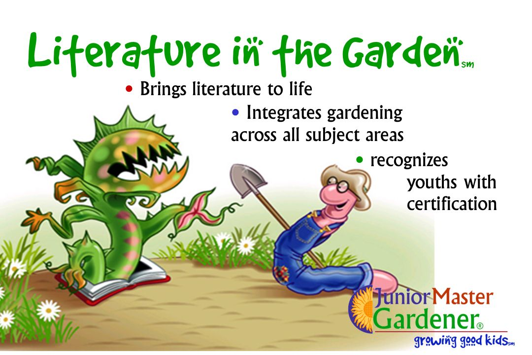 Literature in the Garden sm Integrates gardening across all subject areas Brings literature to life recognizes youths with certification