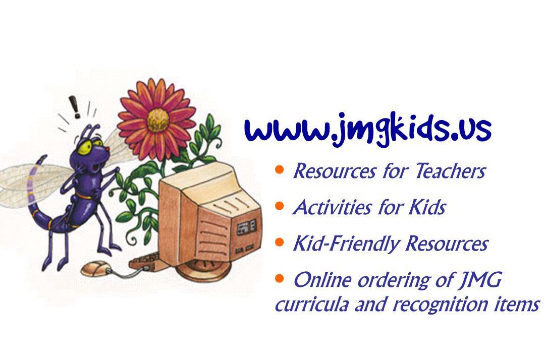 www.jmgkids. us Resources for Teachers Activities for Kids Kid-Friendly Resources Online ordering of JMG curricula and recognition items