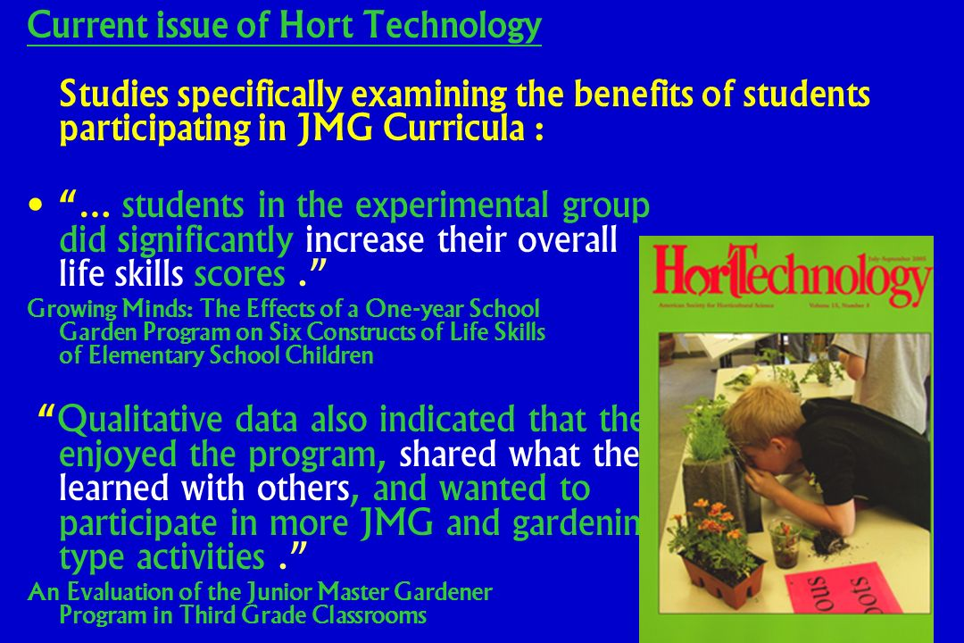 Current issue of Hort Technology Studies specifically examining the benefits of students participating in JMG Curricula : … students in the experimental group did significantly increase their overall life skills scores.