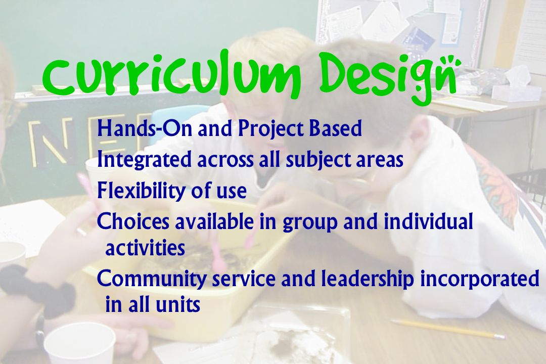Curriculum Design Hands-On and Project Based Integrated across all subject areas Flexibility of use Choices available in group and individual activities Community service and leadership incorporated in all units
