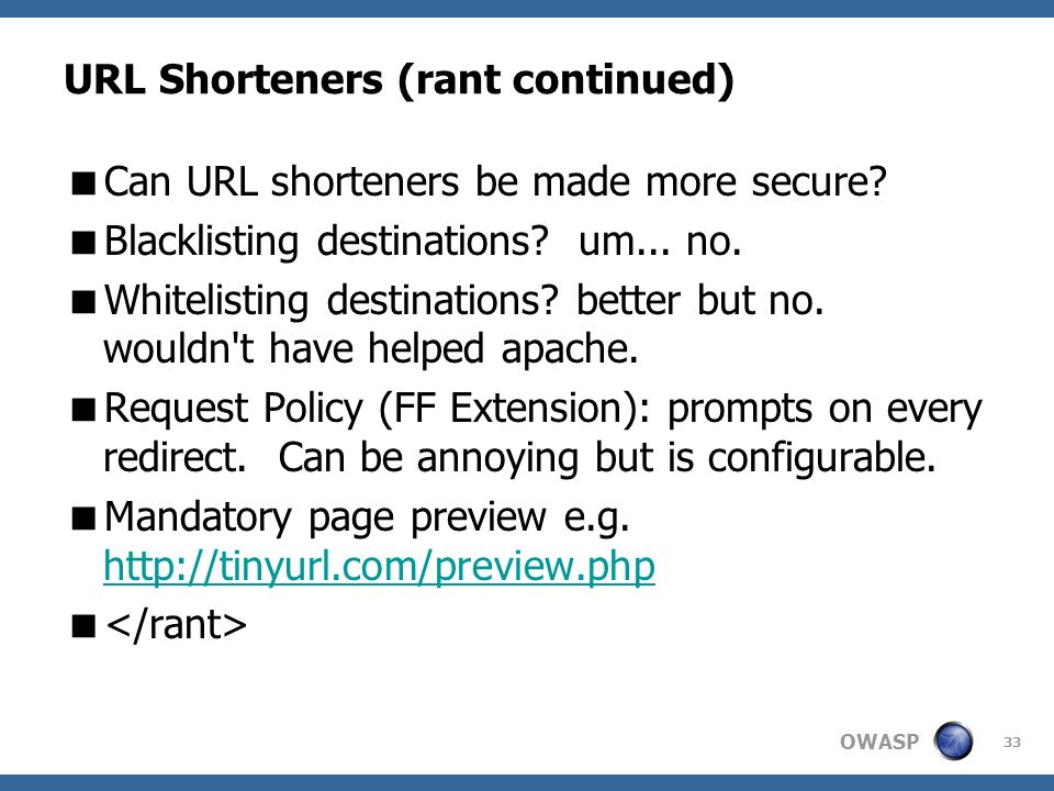OWASP 33 URL Shorteners (rant continued) Can URL shorteners be made more secure? Blacklisting destinations? um... no. Whitelisting destinations? bette