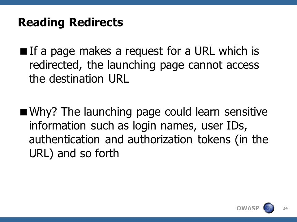 OWASP 34 Reading Redirects If a page makes a request for a URL which is redirected, the launching page cannot access the destination URL Why? The laun