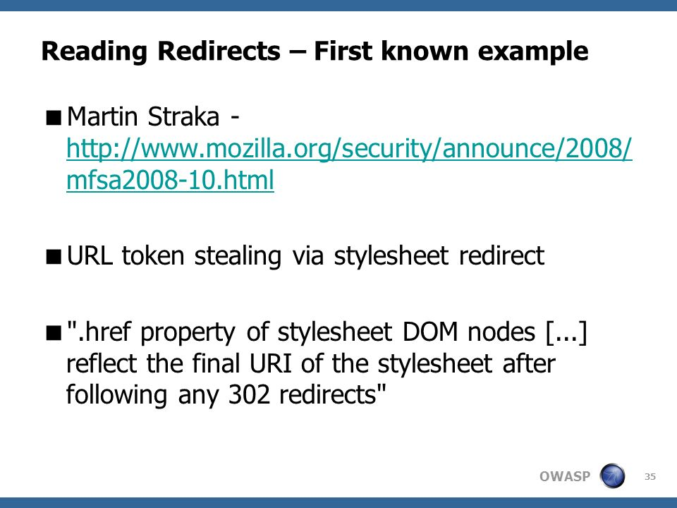 OWASP 35 Reading Redirects – First known example Martin Straka - http://www.mozilla.org/security/announce/2008/ mfsa2008-10.html http://www.mozilla.or