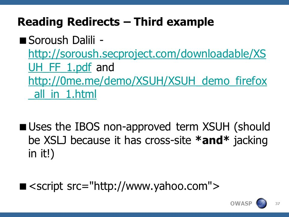 OWASP 37 Reading Redirects – Third example Soroush Dalili - http://soroush.secproject.com/downloadable/XS UH_FF_1.pdf and http://0me.me/demo/XSUH/XSUH