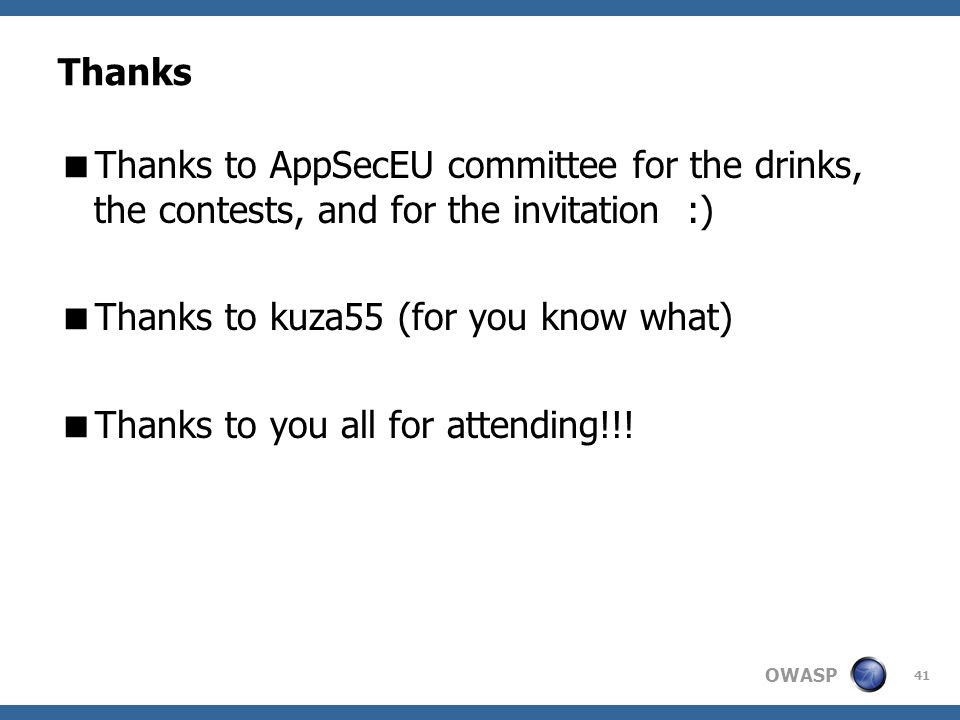OWASP 41 Thanks Thanks to AppSecEU committee for the drinks, the contests, and for the invitation :) Thanks to kuza55 (for you know what) Thanks to yo