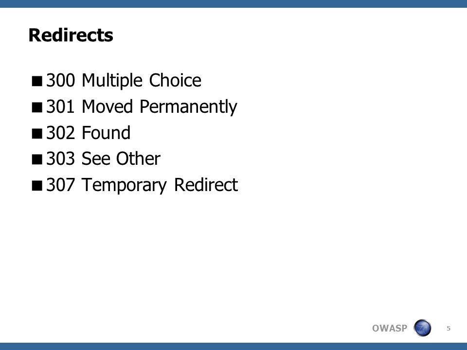 OWASP 5 Redirects 300 Multiple Choice 301 Moved Permanently 302 Found 303 See Other 307 Temporary Redirect