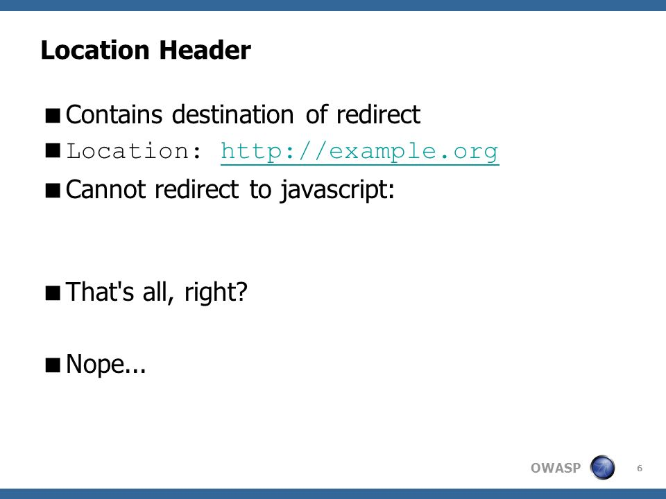 OWASP 6 Location Header Contains destination of redirect Location: http://example.orghttp://example.org Cannot redirect to javascript: That's all, rig