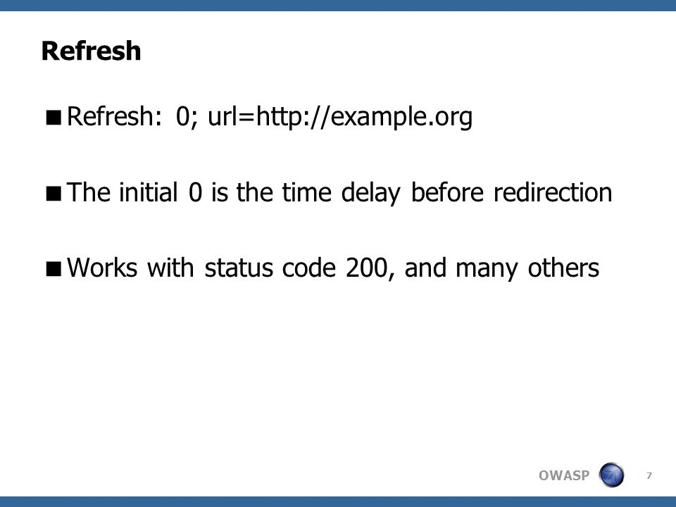 OWASP 7 Refresh Refresh: 0; url=http://example.org The initial 0 is the time delay before redirection Works with status code 200, and many others
