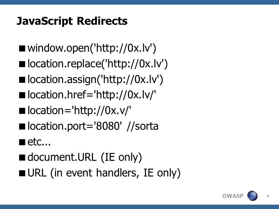 OWASP 9 JavaScript Redirects window.open( http://0x.lv ) location.replace( http://0x.lv ) location.assign( http://0x.lv ) location.href= http://0x.lv/ location= http://0x.v/ location.port= 8080 //sorta etc...