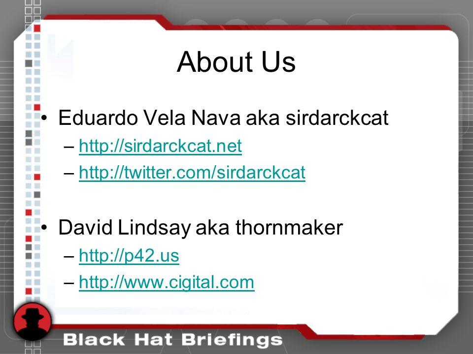 About Us Eduardo Vela Nava aka sirdarckcat –http://sirdarckcat.nethttp://sirdarckcat.net –http://twitter.com/sirdarckcathttp://twitter.com/sirdarckcat David Lindsay aka thornmaker –http://p42.ushttp://p42.us –http://www.cigital.comhttp://www.cigital.com