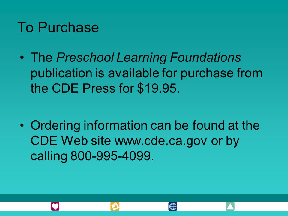 To Purchase The Preschool Learning Foundations publication is available for purchase from the CDE Press for $19.95. Ordering information can be found
