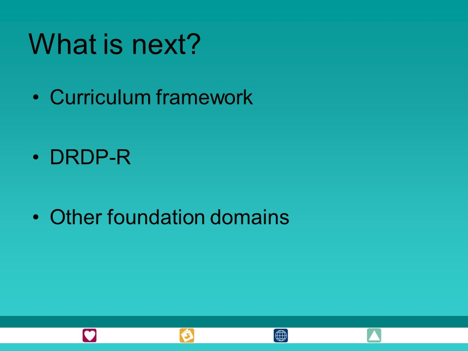 What is next? Curriculum framework DRDP-R Other foundation domains
