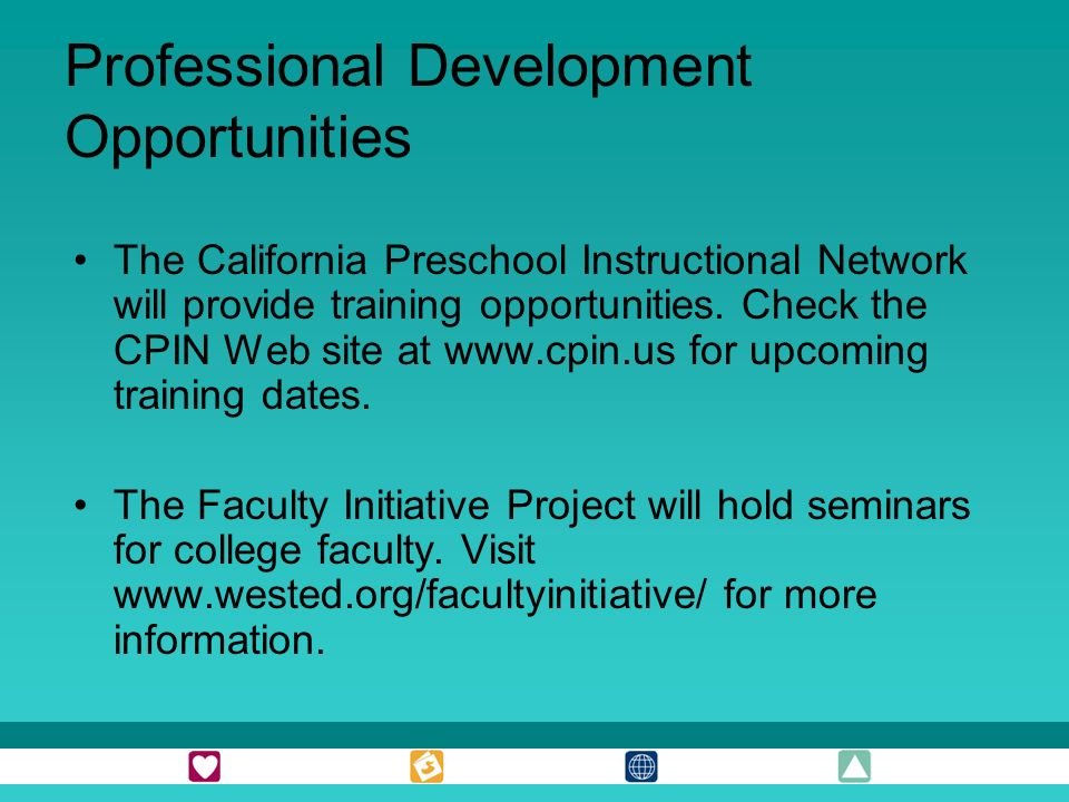 Professional Development Opportunities The California Preschool Instructional Network will provide training opportunities. Check the CPIN Web site at