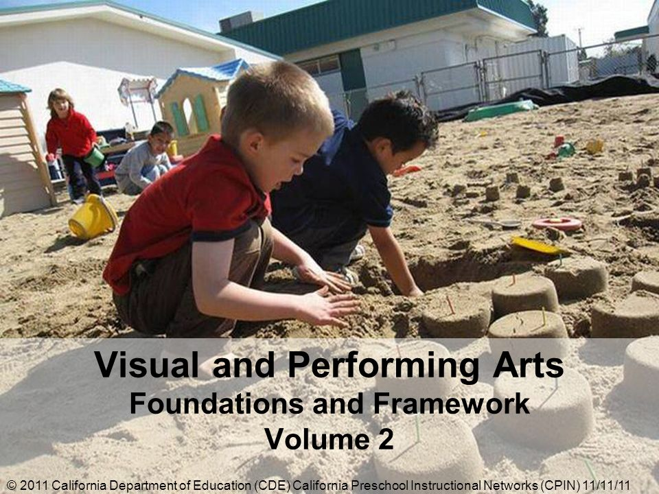 Visual and Performing Arts Foundations and Framework Volume 2 © 2011 California Department of Education (CDE) California Preschool Instructional Networks (CPIN) 11/11/11