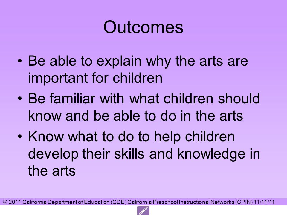 © 2011 California Department of Education (CDE) California Preschool Instructional Networks (CPIN) 11/11/11 Outcomes Be able to explain why the arts are important for children Be familiar with what children should know and be able to do in the arts Know what to do to help children develop their skills and knowledge in the arts