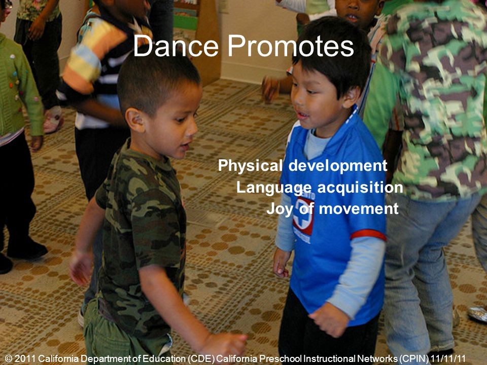 Dance Promotes Physical development Language acquisition Joy of movement © 2011 California Department of Education (CDE) California Preschool Instructional Networks (CPIN) 11/11/11