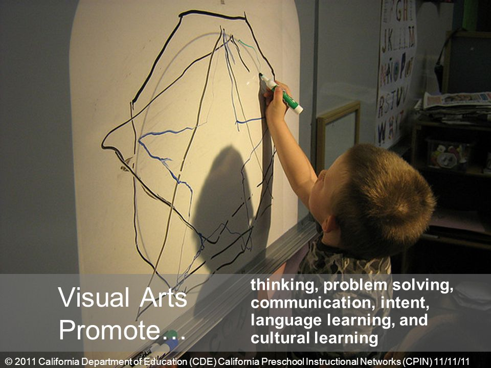 thinking, problem solving, communication, intent, language learning, and cultural learning Visual Arts Promote… © 2011 California Department of Education (CDE) California Preschool Instructional Networks (CPIN) 11/11/11