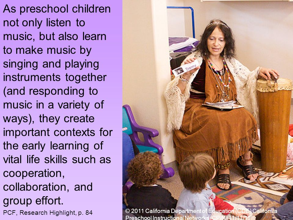 Research Highlight As preschool children not only listen to music, but also learn to make music by singing and playing instruments together (and responding to music in a variety of ways), they create important contexts for the early learning of vital life skills such as cooperation, collaboration, and group effort.