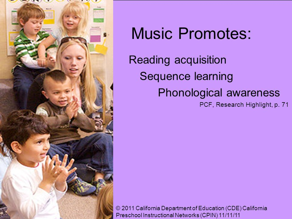 Music Promotes: Reading acquisition Sequence learning Phonological awareness PCF, Research Highlight, p. 71 © 2011 California Department of Education