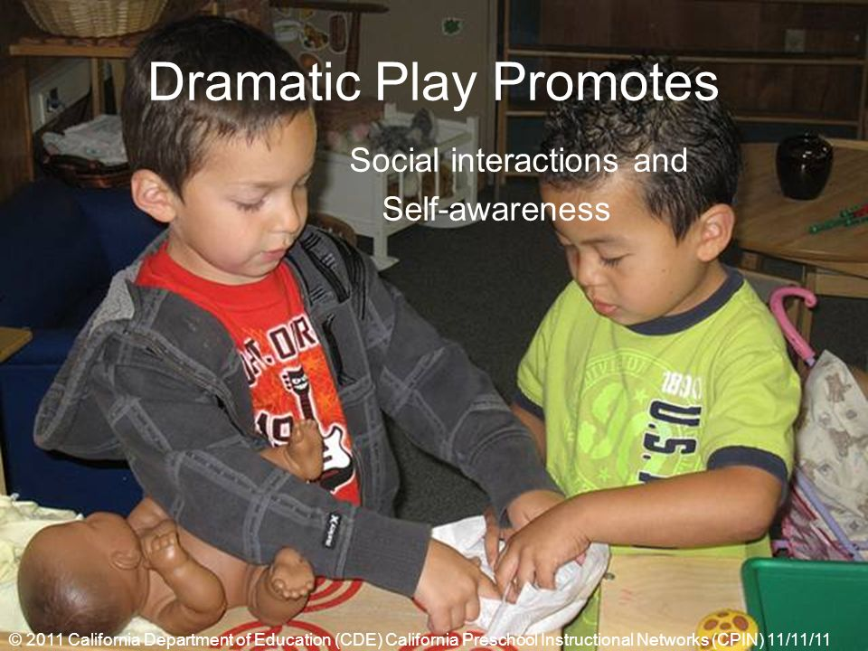 Dramatic Play Promotes Social interactions and Self-awareness © 2011 California Department of Education (CDE) California Preschool Instructional Networks (CPIN) 11/11/11