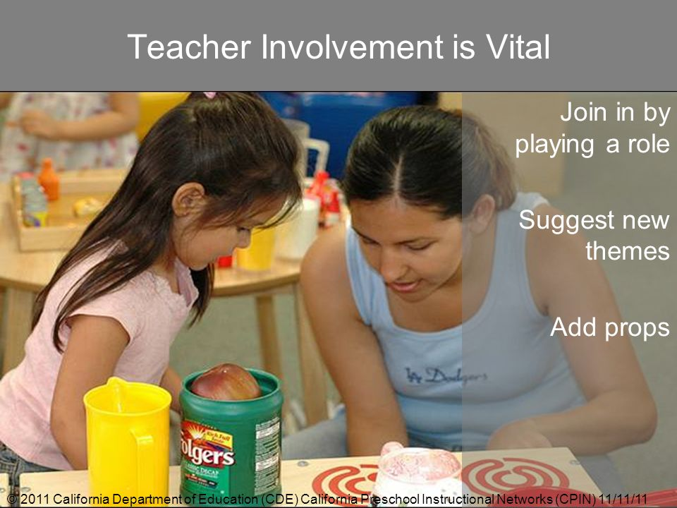 Teacher Involvement is Vital Join in by playing a role Suggest new themes Add props © 2011 California Department of Education (CDE) California Prescho
