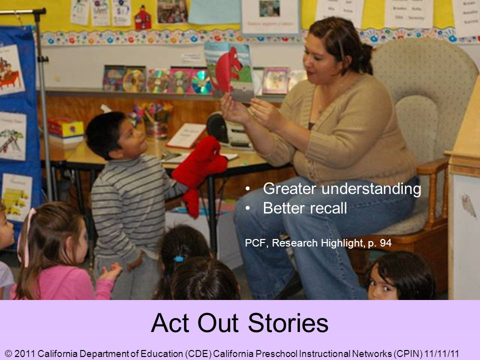 Act Out Stories Greater understanding Better recall PCF, Research Highlight, p. 94 © 2011 California Department of Education (CDE) California Preschoo