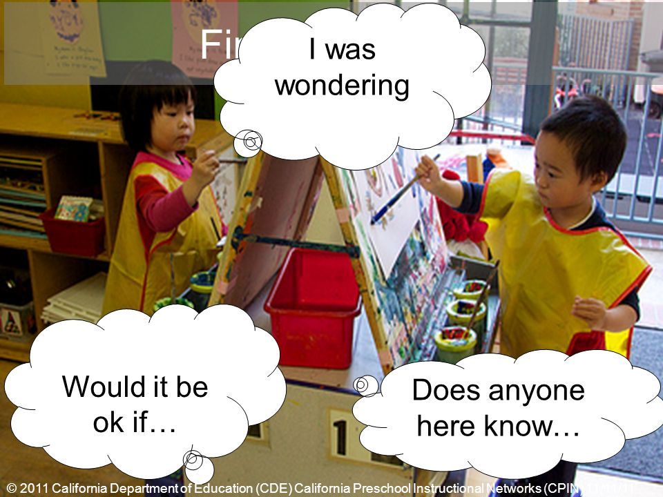 Final Thoughts I was wondering Would it be ok if… Does anyone here know… © 2011 California Department of Education (CDE) California Preschool Instructional Networks (CPIN) 11/11/11