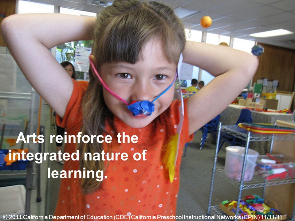 Arts reinforce the integrated nature of learning. © 2011 California Department of Education (CDE) California Preschool Instructional Networks (CPIN) 1