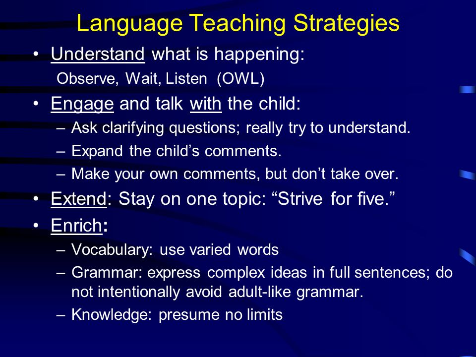 Language Teaching Strategies Understand what is happening: Observe, Wait, Listen (OWL) Engage and talk with the child: –Ask clarifying questions; really try to understand.