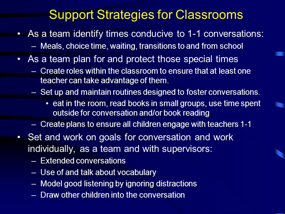 Support Strategies for Classrooms As a team identify times conducive to 1-1 conversations: –Meals, choice time, waiting, transitions to and from schoo