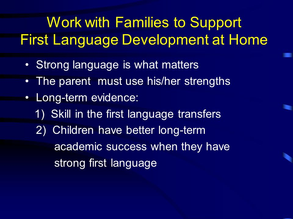Work with Families to Support First Language Development at Home Strong language is what matters The parent must use his/her strengths Long-term evidence: 1) Skill in the first language transfers 2) Children have better long-term academic success when they have strong first language