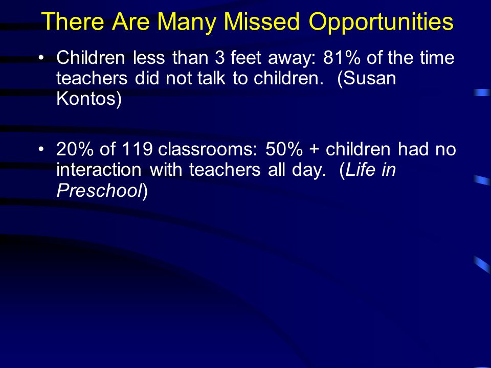 There Are Many Missed Opportunities Children less than 3 feet away: 81% of the time teachers did not talk to children.