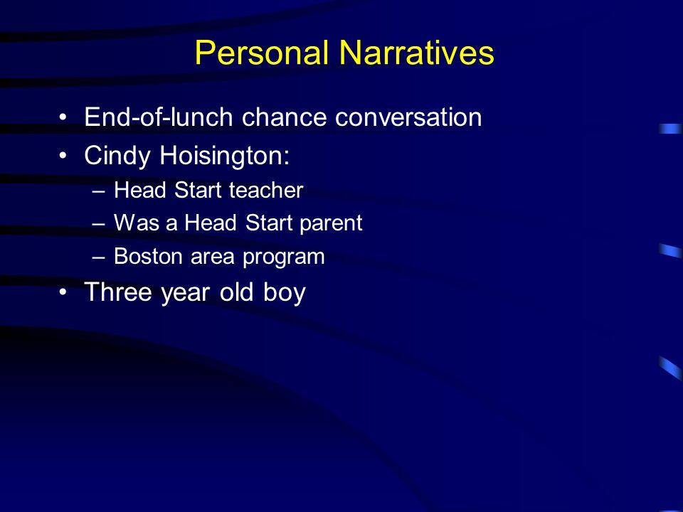 Personal Narratives End-of-lunch chance conversation Cindy Hoisington: –Head Start teacher –Was a Head Start parent –Boston area program Three year ol