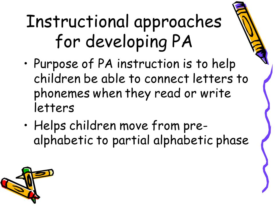 Instructional approaches for developing PA Purpose of PA instruction is to help children be able to connect letters to phonemes when they read or writ