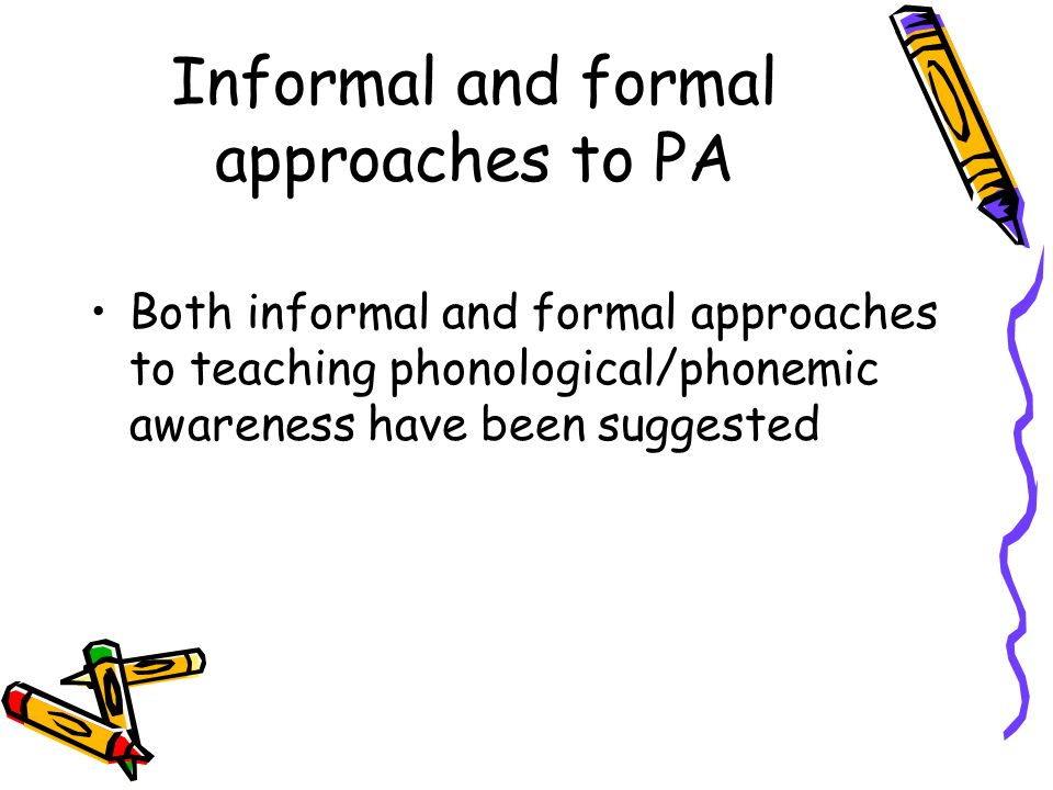 Informal and formal approaches to PA Both informal and formal approaches to teaching phonological/phonemic awareness have been suggested