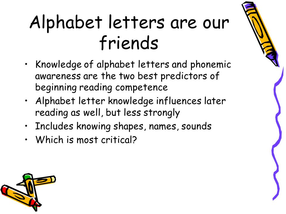 Alphabet letters are our friends Knowledge of alphabet letters and phonemic awareness are the two best predictors of beginning reading competence Alph