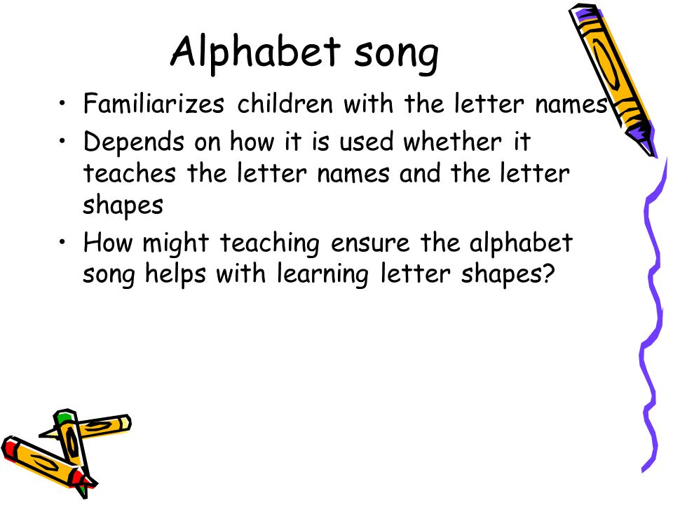 Alphabet song Familiarizes children with the letter names Depends on how it is used whether it teaches the letter names and the letter shapes How migh