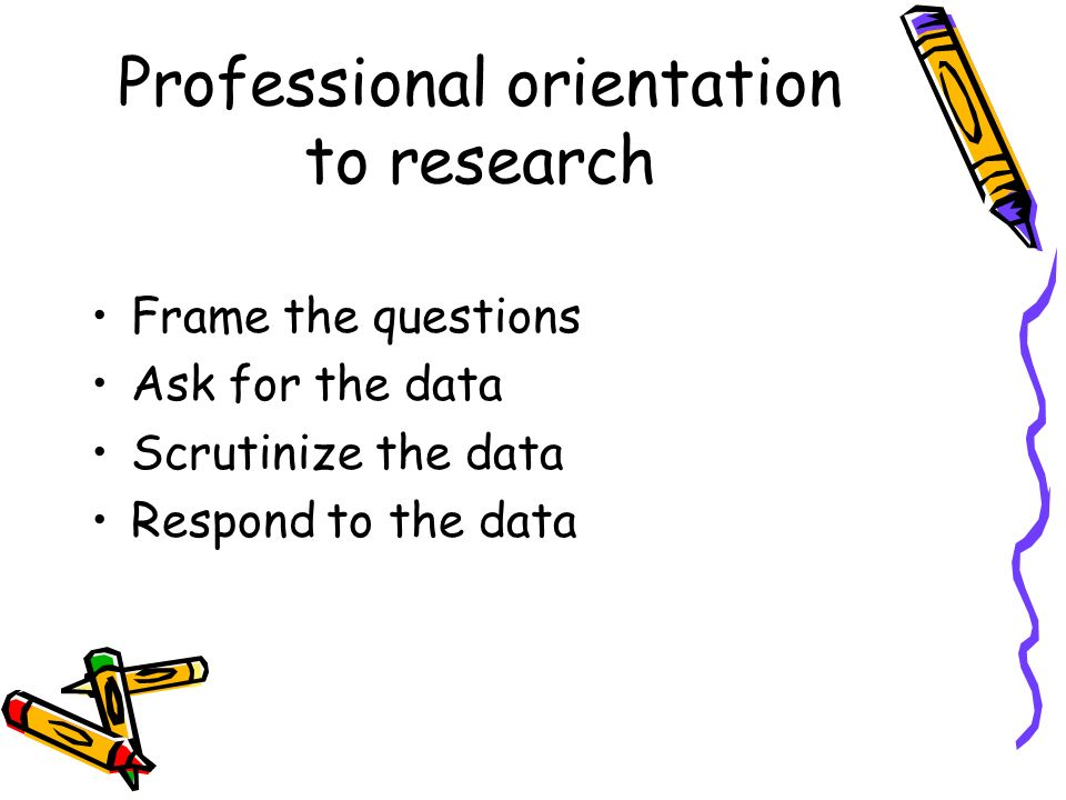 Professional orientation to research Frame the questions Ask for the data Scrutinize the data Respond to the data