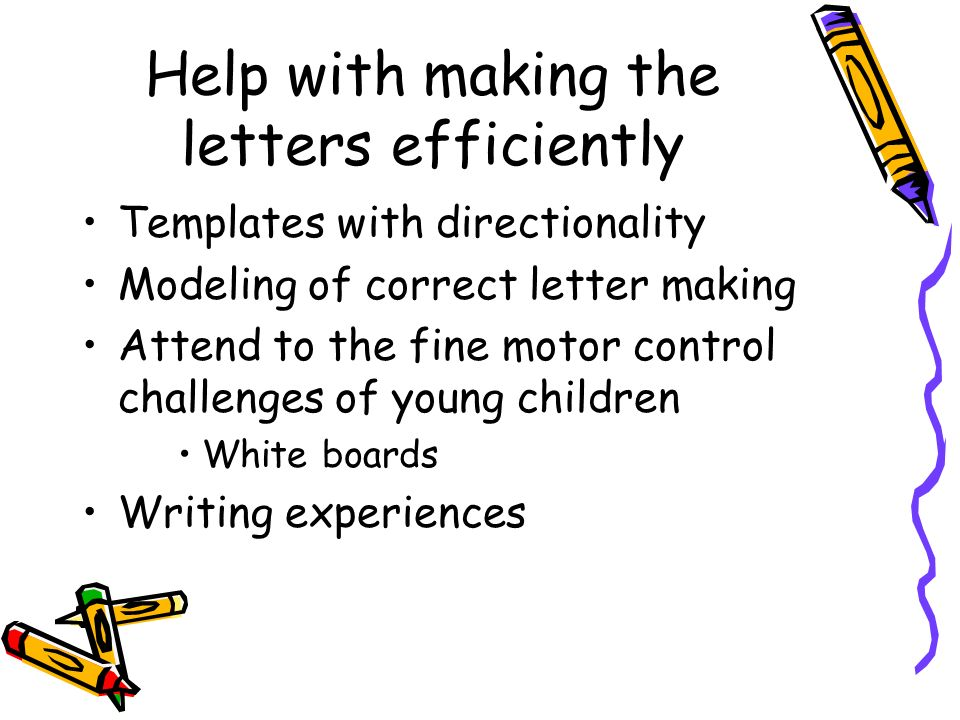 Help with making the letters efficiently Templates with directionality Modeling of correct letter making Attend to the fine motor control challenges o