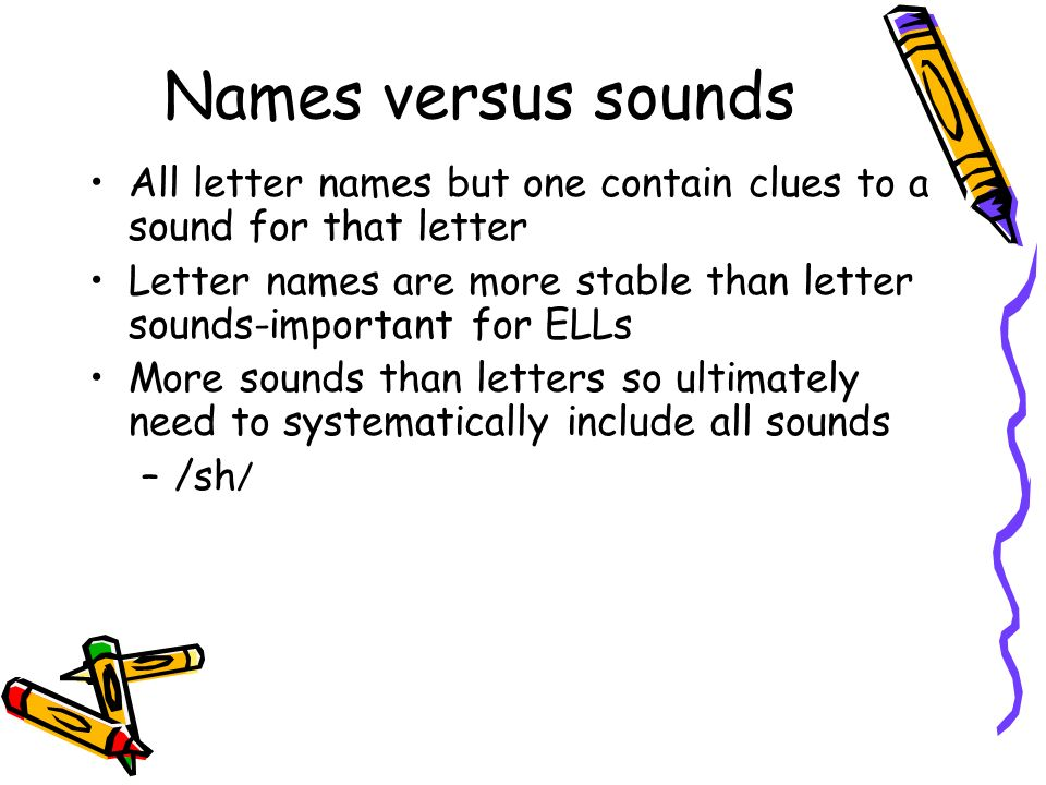 Names versus sounds All letter names but one contain clues to a sound for that letter Letter names are more stable than letter sounds-important for EL