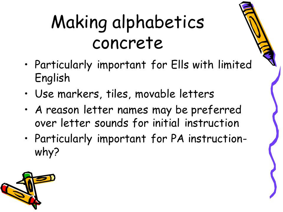 Making alphabetics concrete Particularly important for Ells with limited English Use markers, tiles, movable letters A reason letter names may be pref