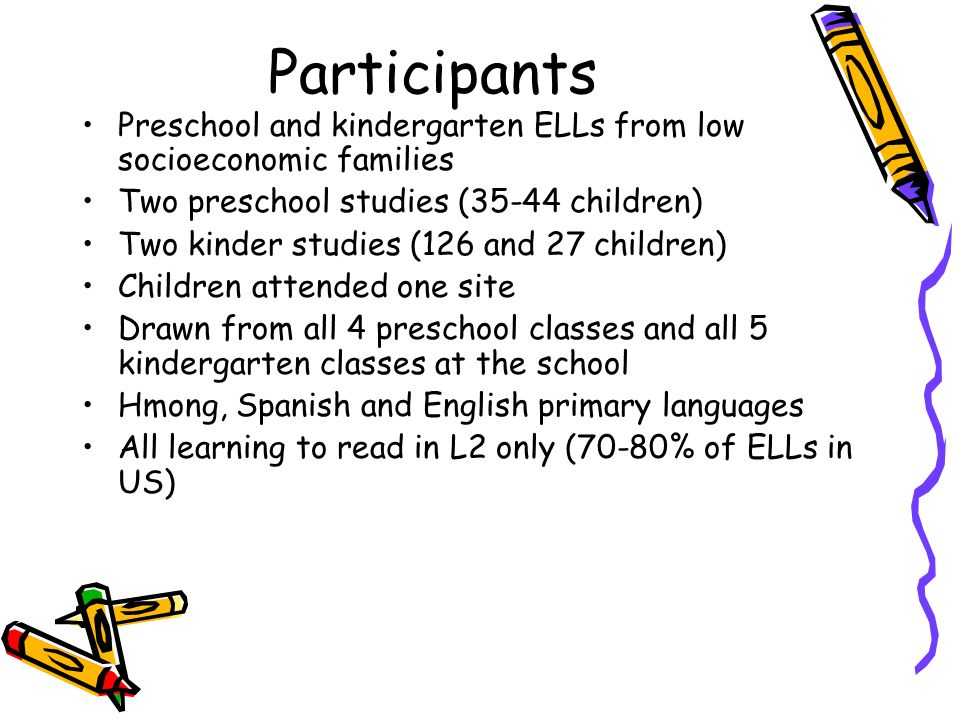 Participants Preschool and kindergarten ELLs from low socioeconomic families Two preschool studies (35-44 children) Two kinder studies (126 and 27 chi