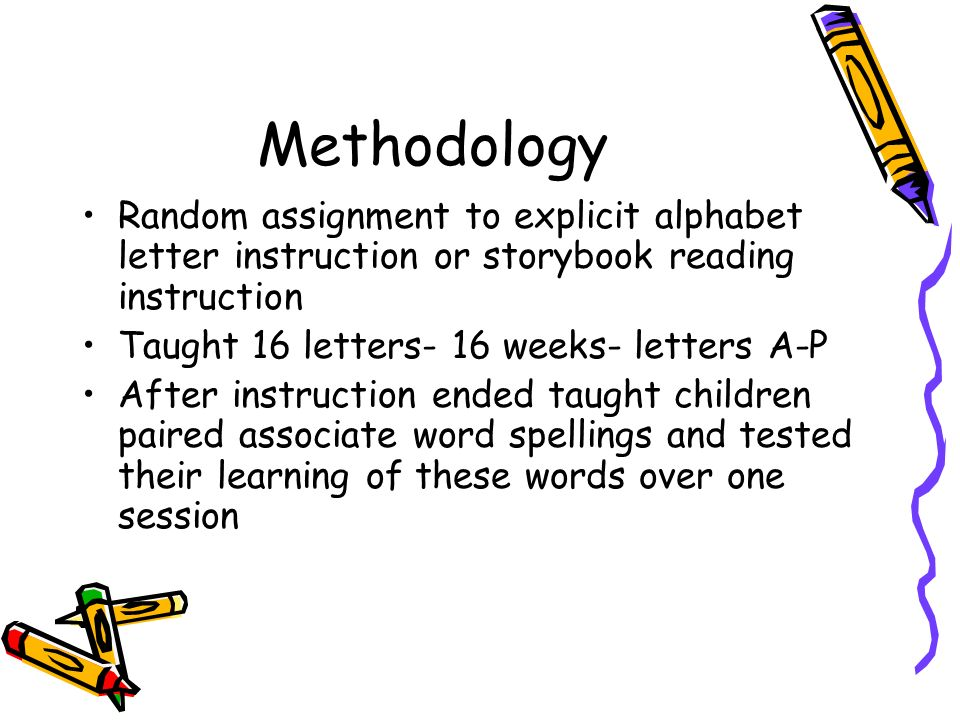 Methodology Random assignment to explicit alphabet letter instruction or storybook reading instruction Taught 16 letters- 16 weeks- letters A-P After